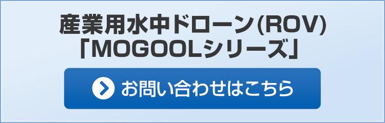 産業用水中ドローン(ROV)「MOGOOLシリーズ」 お問い合わせはこちら