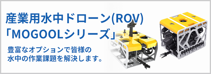 産業用水中ドローン(ROV)「MOGOOLシリーズ」